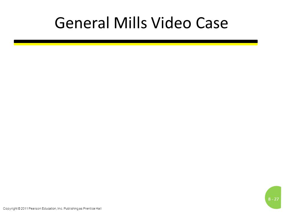 8 -27 Copyright © 2011 Pearson Education, Inc. Publishing as Prentice Hall General Mills Video Case