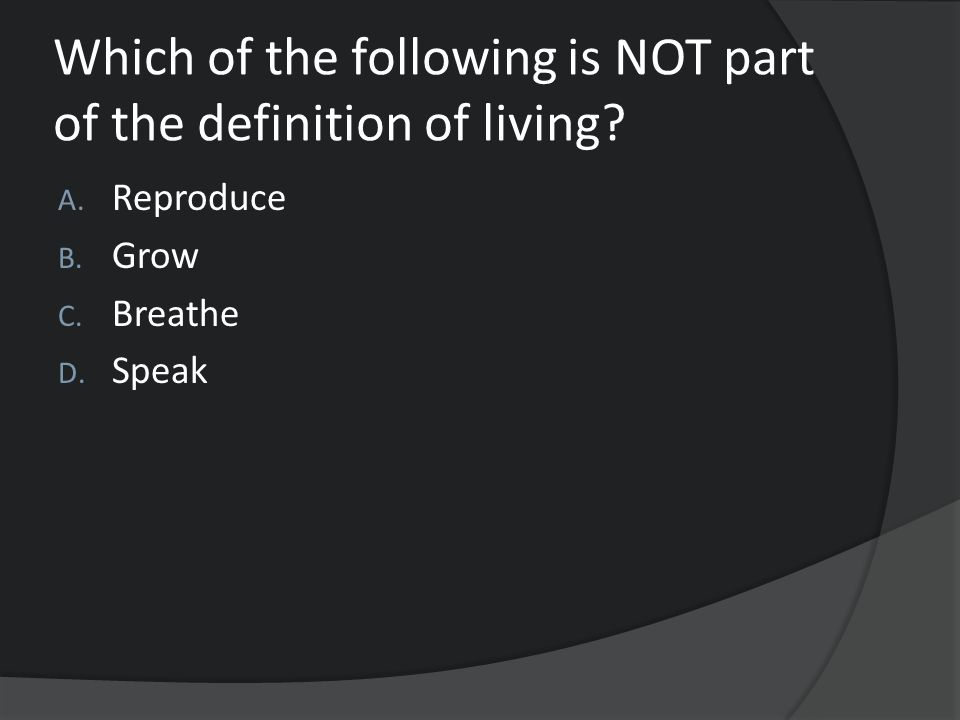 Which of the following is NOT part of the definition of living? A. Reproduce B. Grow C. Breathe D. Speak