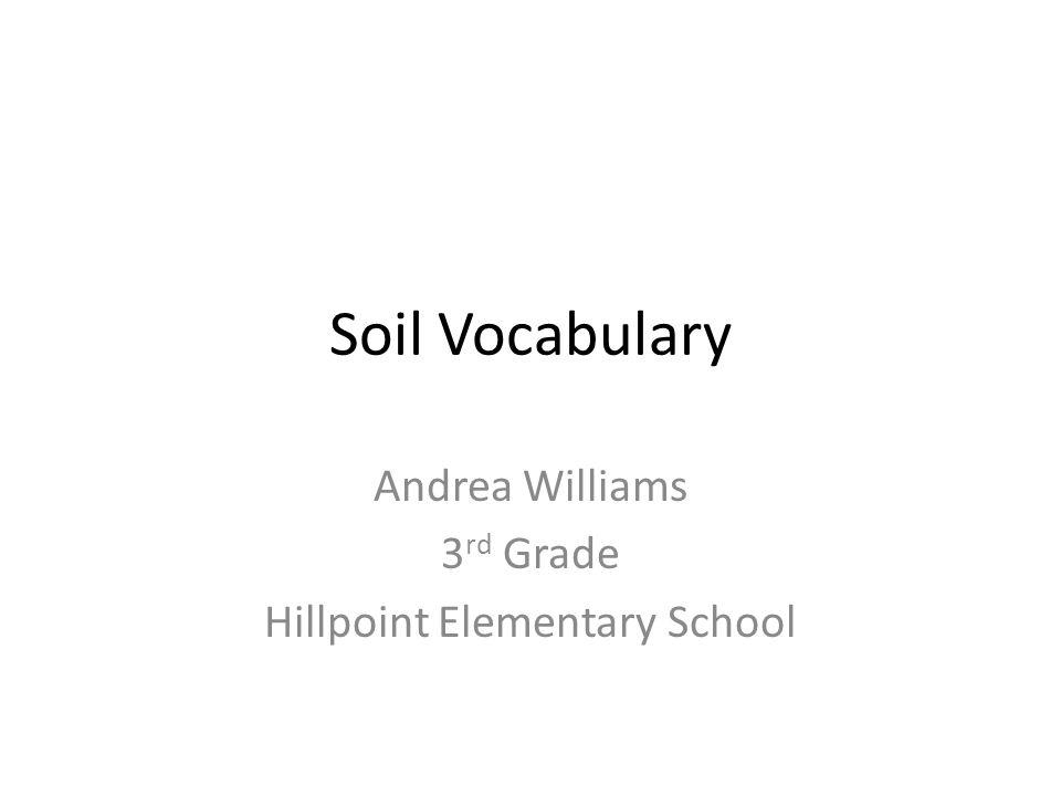 Soil Vocabulary Andrea Williams 3 rd Grade Hillpoint Elementary School
