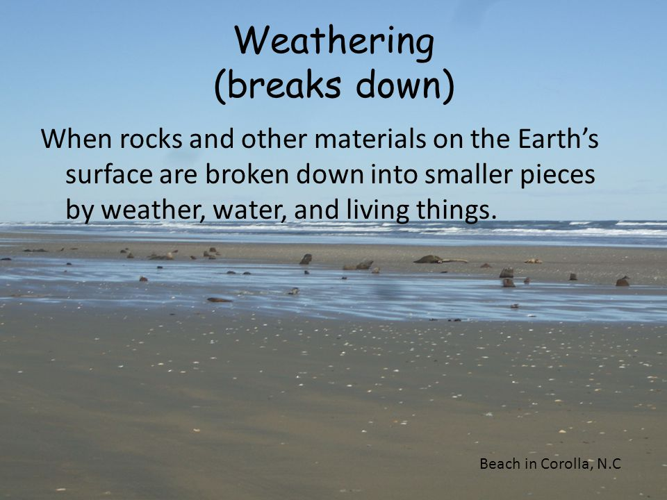 Weathering (breaks down) When rocks and other materials on the Earth's surface are broken down into smaller pieces by weather, water, and living thing