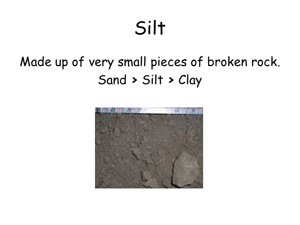 Silt Made up of very small pieces of broken rock. Sand > Silt > Clay