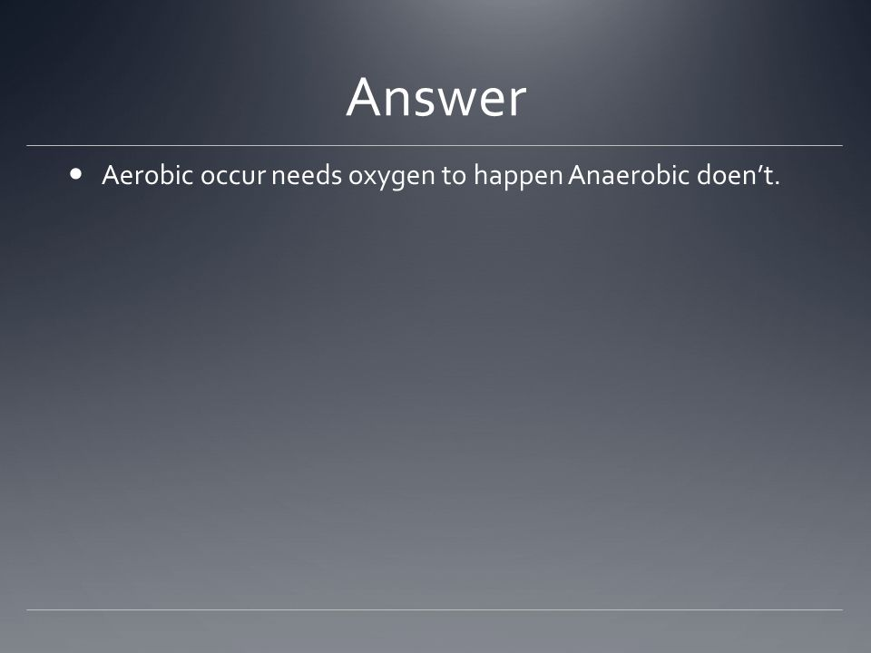 Answer Aerobic occur needs oxygen to happen Anaerobic doen't.