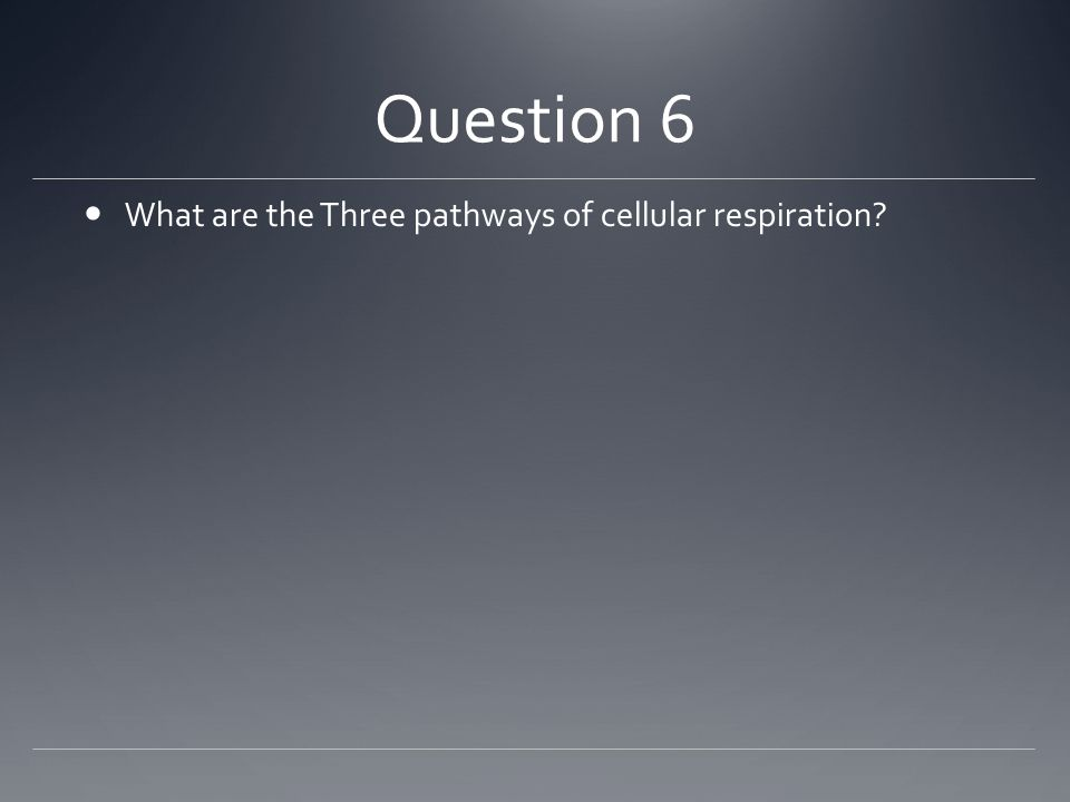 Question 6 What are the Three pathways of cellular respiration