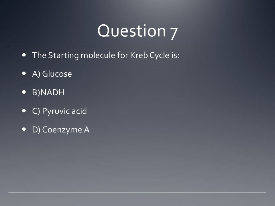 Question 7 The Starting molecule for Kreb Cycle is: A) Glucose B)NADH C) Pyruvic acid D) Coenzyme A