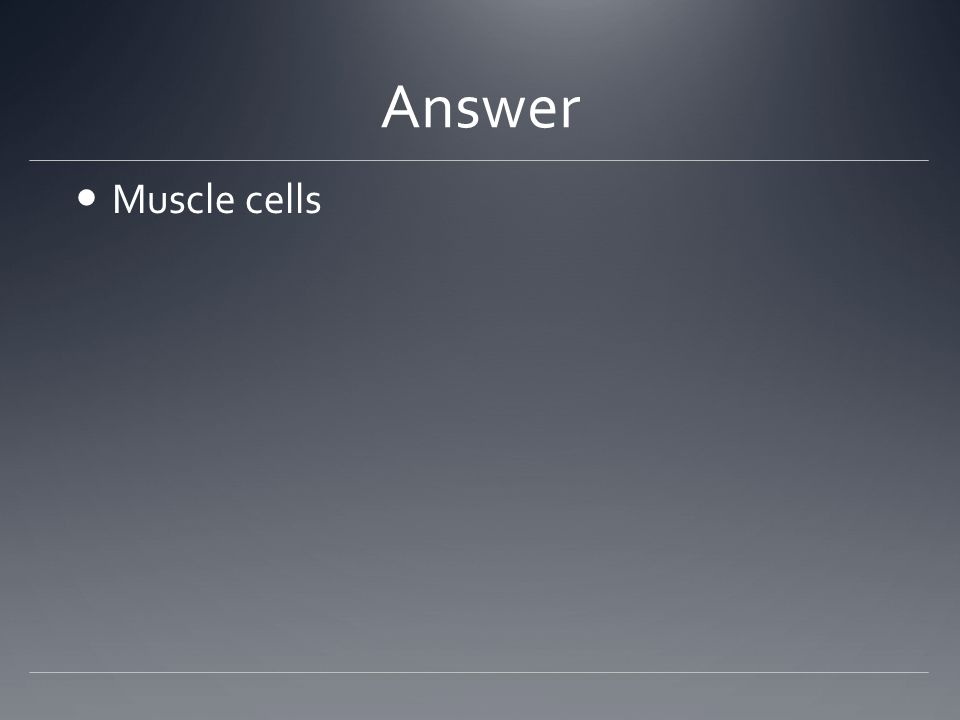 Answer Muscle cells