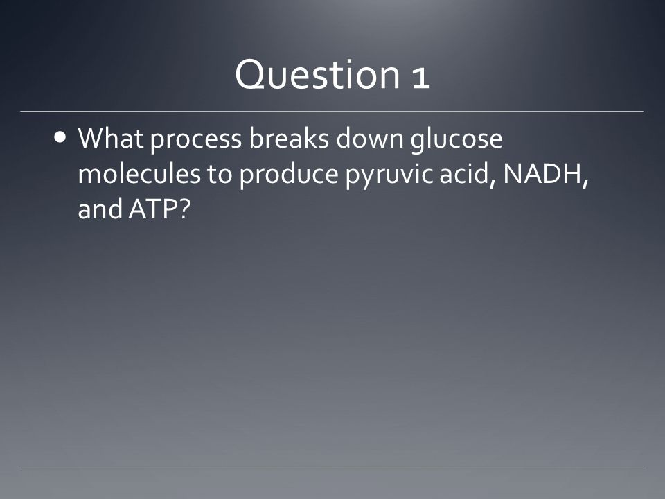 Question 1 What process breaks down glucose molecules to produce pyruvic acid, NADH, and ATP