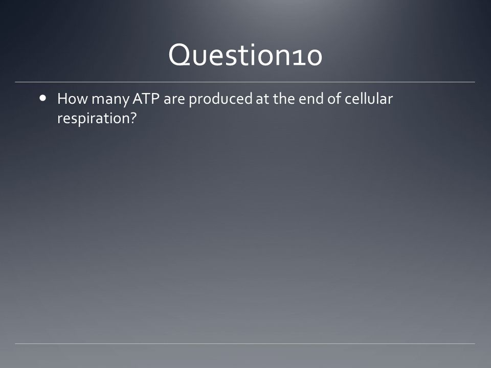 Question10 How many ATP are produced at the end of cellular respiration