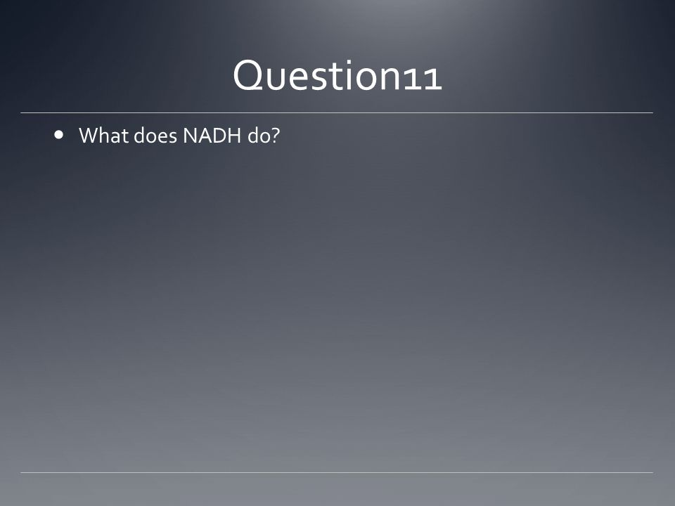 Question11 What does NADH do