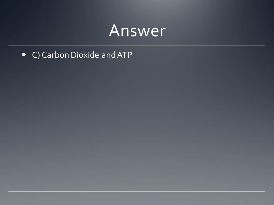 Answer C) Carbon Dioxide and ATP