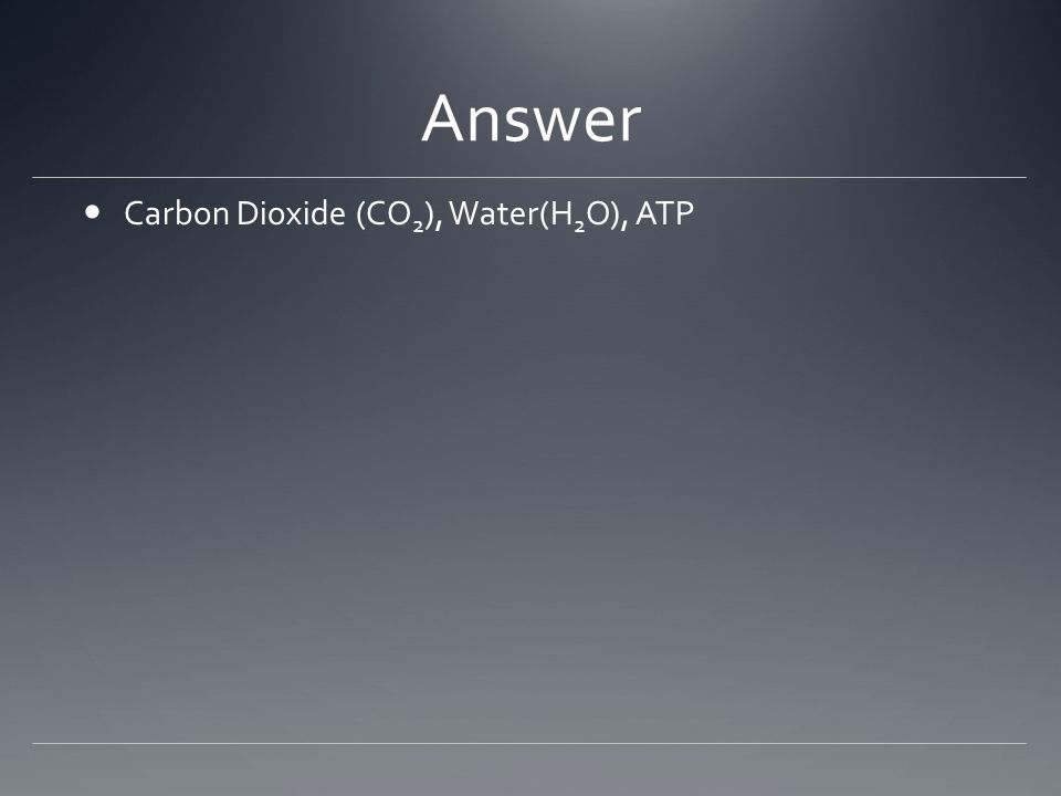Answer Carbon Dioxide (CO 2 ), Water(H 2 O), ATP