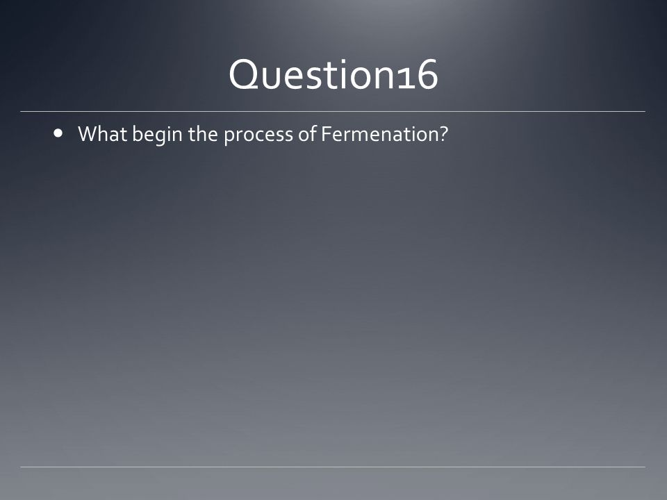 Question16 What begin the process of Fermenation