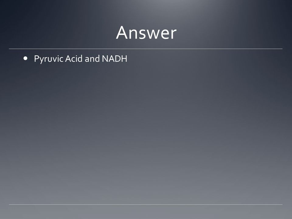 Answer Pyruvic Acid and NADH