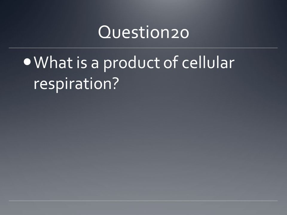 Question20 What is a product of cellular respiration