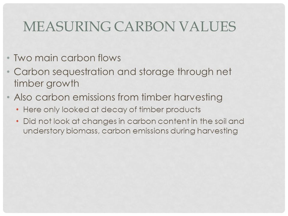 MEASURING CARBON VALUES Two main carbon flows Carbon sequestration and storage through net timber growth Also carbon emissions from timber harvesting