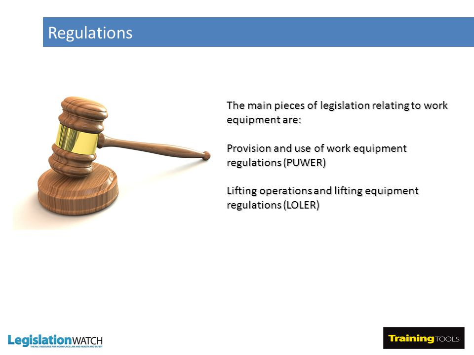 Regulations The main pieces of legislation relating to work equipment are: Provision and use of work equipment regulations (PUWER) Lifting operations and lifting equipment regulations (LOLER)