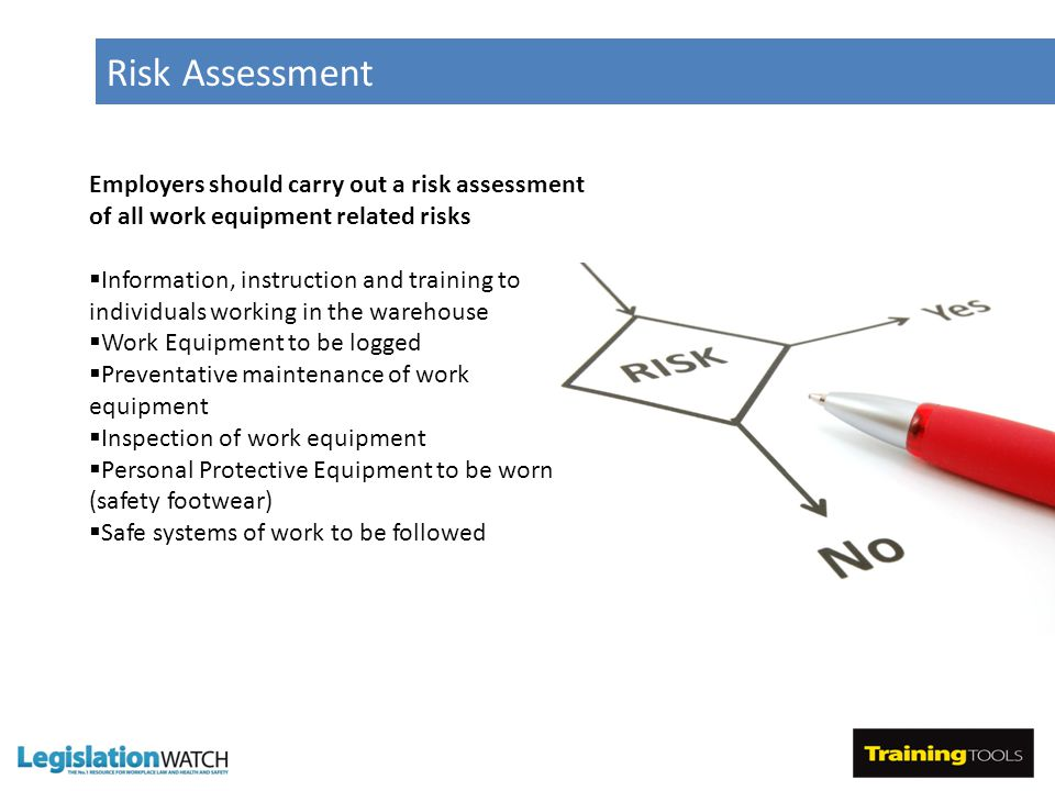 Risk Assessment Employers should carry out a risk assessment of all work equipment related risks  Information, instruction and training to individuals working in the warehouse  Work Equipment to be logged  Preventative maintenance of work equipment  Inspection of work equipment  Personal Protective Equipment to be worn (safety footwear)  Safe systems of work to be followed