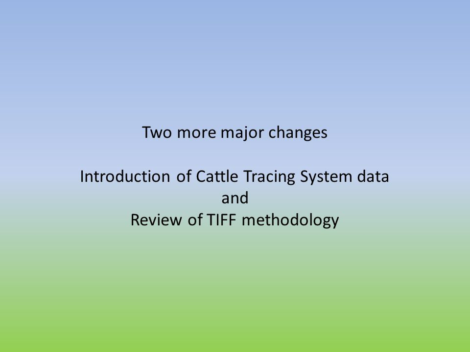 Two more major changes Introduction of Cattle Tracing System data and Review of TIFF methodology