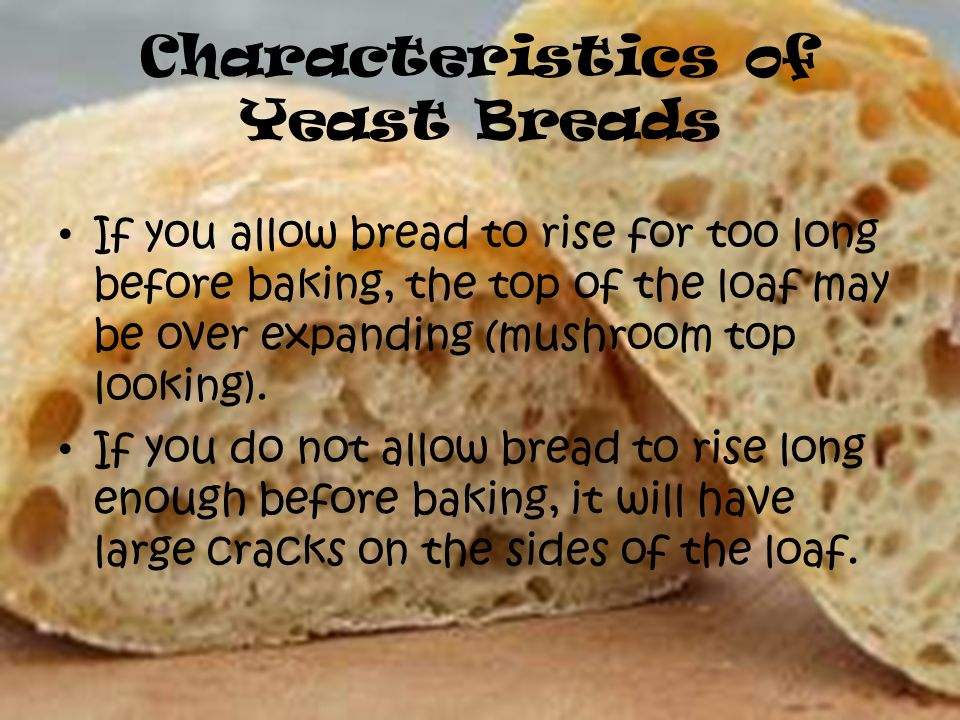 Characteristics of Yeast Breads If you allow bread to rise for too long before baking, the top of the loaf may be over expanding (mushroom top looking).