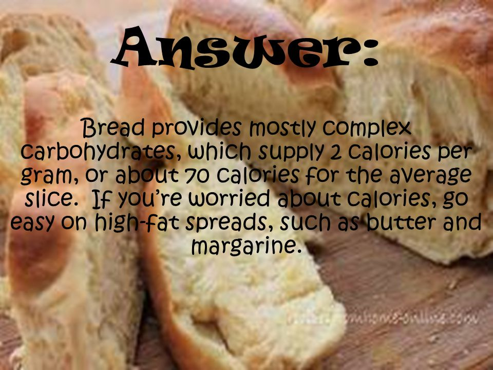 Answer: Bread provides mostly complex carbohydrates, which supply 2 calories per gram, or about 70 calories for the average slice.