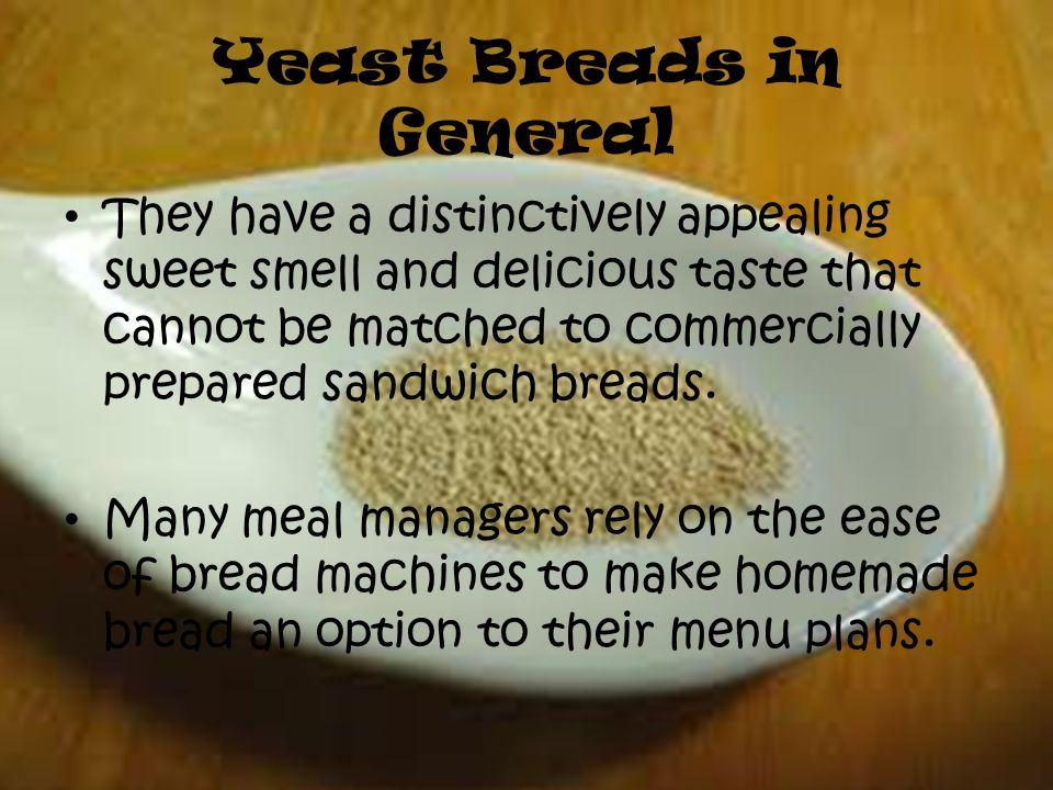 Yeast Breads in General They have a distinctively appealing sweet smell and delicious taste that cannot be matched to commercially prepared sandwich breads.