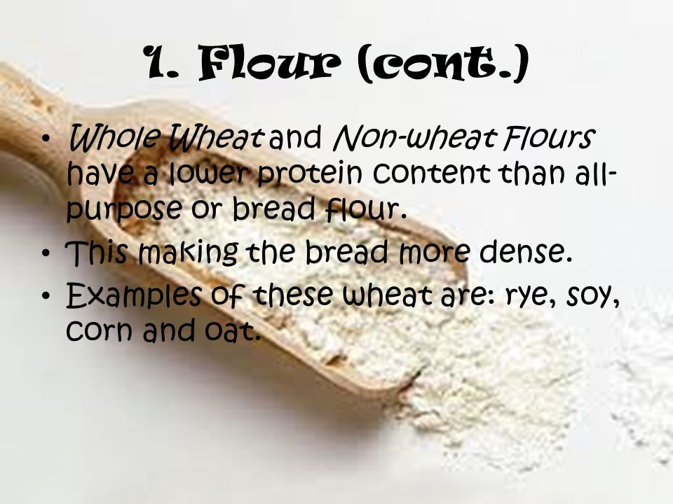 1. Flour (cont.) Whole Wheat and Non-wheat Flours have a lower protein content than all- purpose or bread flour. This making the bread more dense. Exa