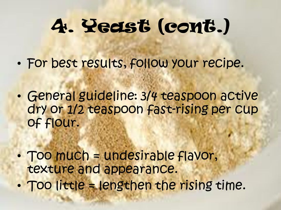 4. Yeast (cont.) For best results, follow your recipe.