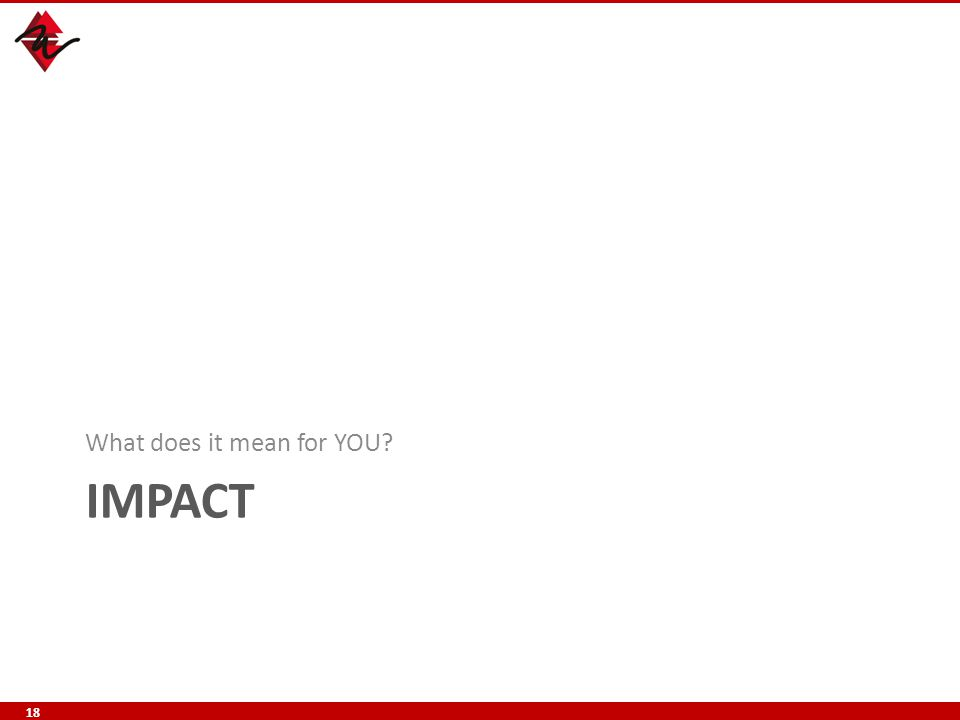 IMPACT What does it mean for YOU? 18