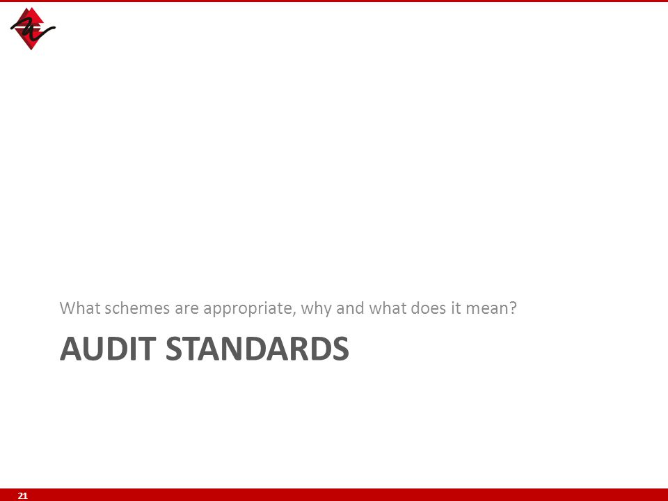 AUDIT STANDARDS What schemes are appropriate, why and what does it mean? 21
