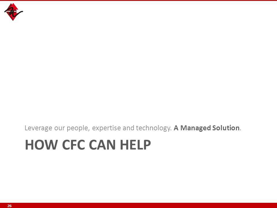 HOW CFC CAN HELP Leverage our people, expertise and technology. A Managed Solution. 26