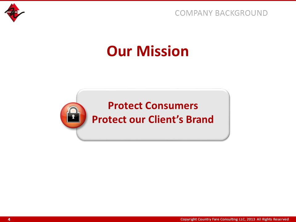Copyright Country Fare Consulting LLC, 2013 All Rights Reserved Our Mission Protect Consumers Protect our Client's Brand COMPANY BACKGROUND 4