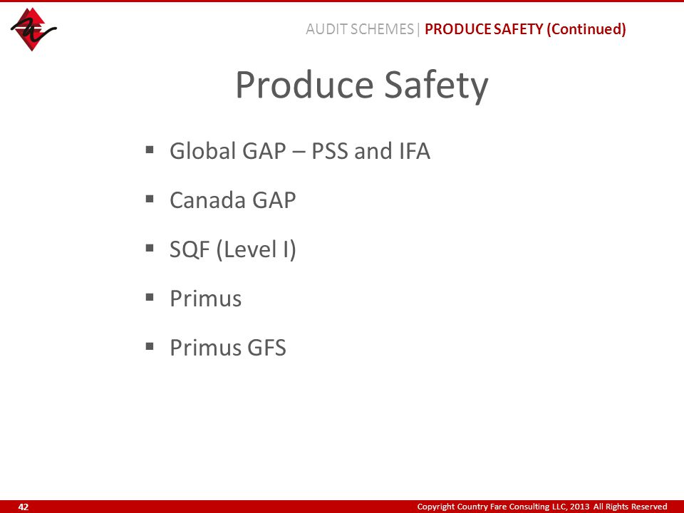 Copyright Country Fare Consulting LLC, 2013 All Rights Reserved Produce Safety  Global GAP – PSS and IFA  Canada GAP  SQF (Level I)  Primus  Primus GFS AUDIT SCHEMES| PRODUCE SAFETY (Continued) 42