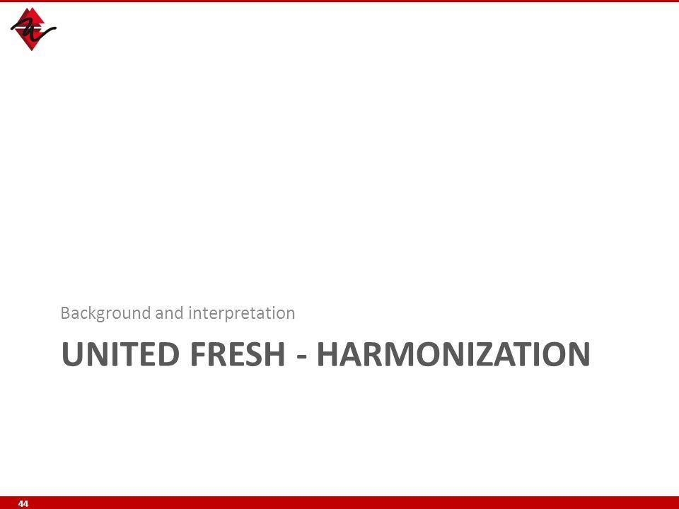 UNITED FRESH - HARMONIZATION Background and interpretation 44