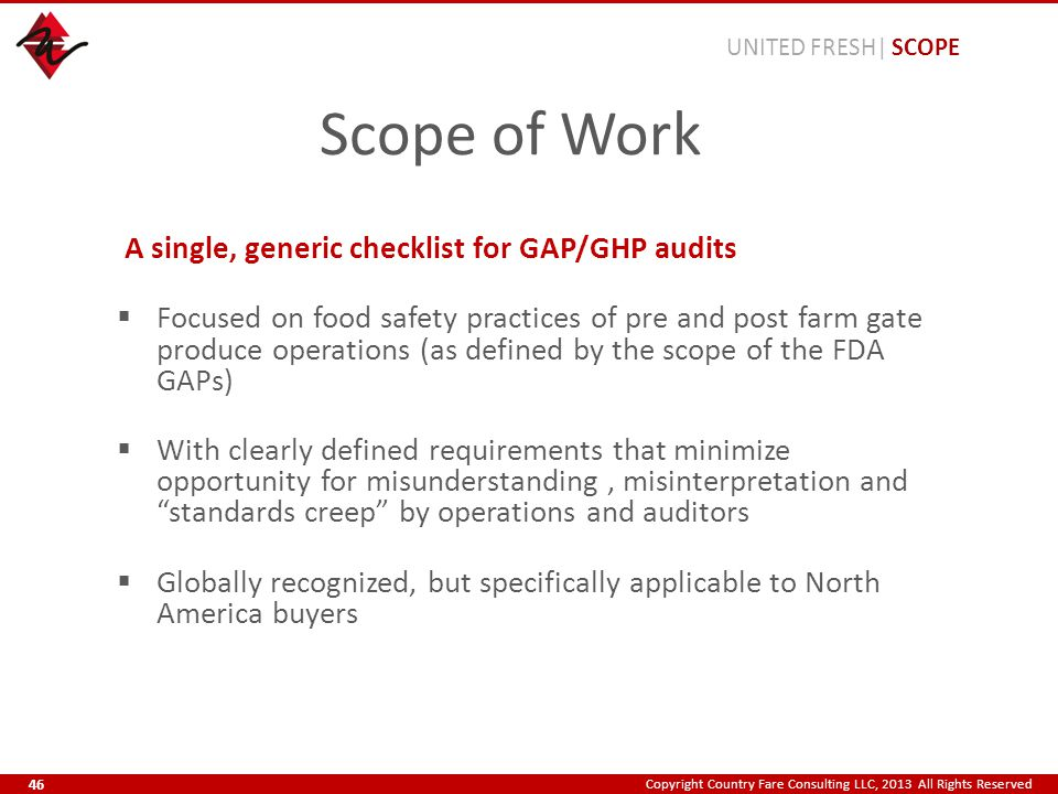 Copyright Country Fare Consulting LLC, 2013 All Rights Reserved Scope of Work A single, generic checklist for GAP/GHP audits  Focused on food safety practices of pre and post farm gate produce operations (as defined by the scope of the FDA GAPs)  With clearly defined requirements that minimize opportunity for misunderstanding, misinterpretation and standards creep by operations and auditors  Globally recognized, but specifically applicable to North America buyers UNITED FRESH| SCOPE 46