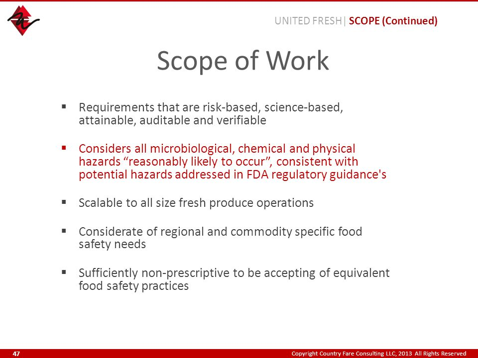 Copyright Country Fare Consulting LLC, 2013 All Rights Reserved Scope of Work  Requirements that are risk-based, science-based, attainable, auditable and verifiable  Considers all microbiological, chemical and physical hazards reasonably likely to occur , consistent with potential hazards addressed in FDA regulatory guidance s  Scalable to all size fresh produce operations  Considerate of regional and commodity specific food safety needs  Sufficiently non-prescriptive to be accepting of equivalent food safety practices UNITED FRESH| SCOPE (Continued) 47