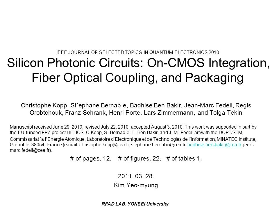 RFAD LAB, YONSEI University IEEE JOURNAL OF SELECTED TOPICS IN QUANTUM ELECTRONICS 2010 Silicon Photonic Circuits: On-CMOS Integration, Fiber Optical Coupling, and Packaging Christophe Kopp, St´ephane Bernab´e, Badhise Ben Bakir, Jean-Marc Fedeli, Regis Orobtchouk, Franz Schrank, Henri Porte, Lars Zimmermann, and Tolga Tekin Manuscript received June 29, 2010; revised July 22, 2010; accepted August 3, 2010.