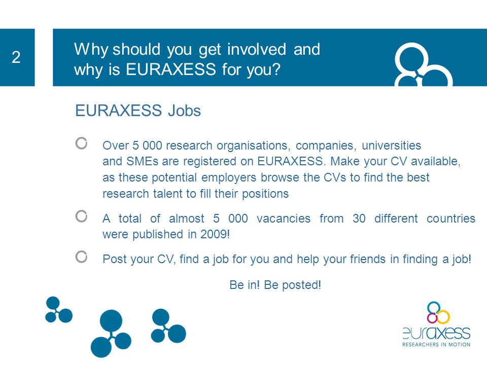 2 EURAXESS Jobs Our job opportunities are growing every day and we are developing to become THE reference in Research recruitment Job and funding opportunities world wide, cover a vast array of Research fields ranging from Neurosciences to IT Via our website you can post your CV to the attention of potential employers across Europe and beyond (Europass format) EURAXESS Jobs is completely free of charge.