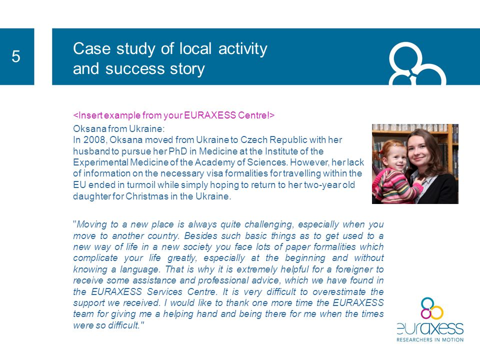 Case study of local activity and success stories 5 Local activity EURAXESS Services has been also active in organising networking events where Researchers get to meet each other and feel at home when living in a new country: Researchers' Night with pub quizzes, cultural events such as boat rides in the Czech Republic, mushroom picking in Norway, etc.