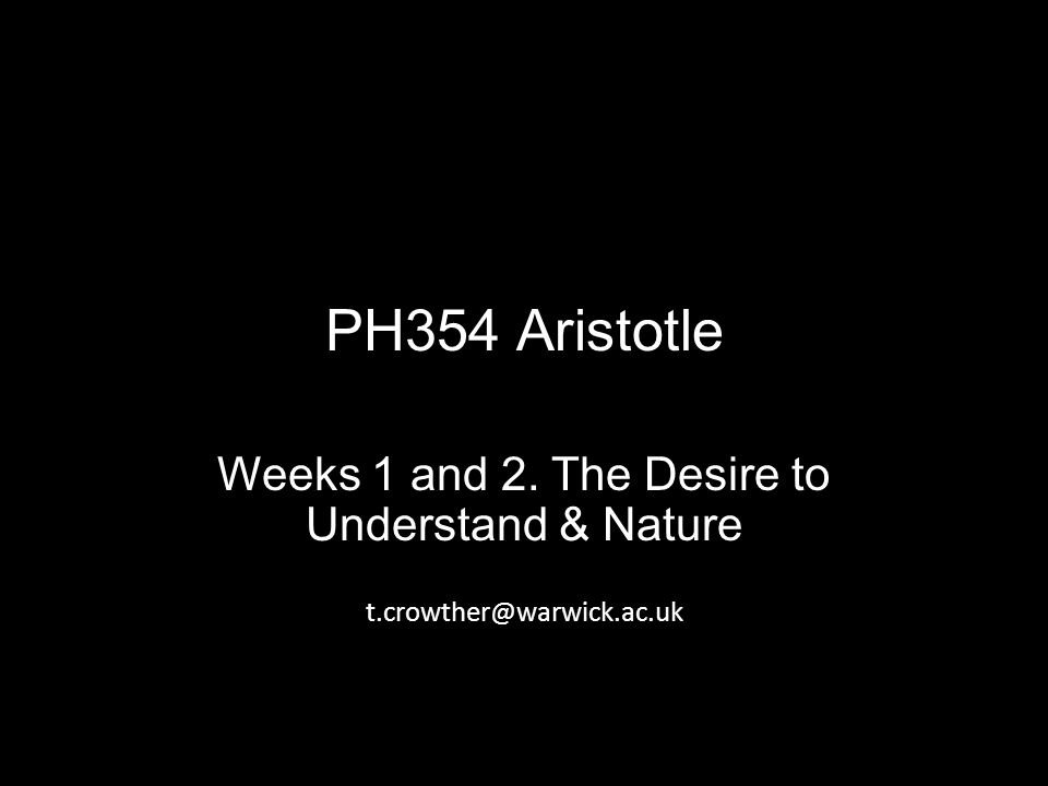 PH354 Aristotle Weeks 1 and 2. The Desire to Understand & Nature t.crowther@warwick.ac.uk
