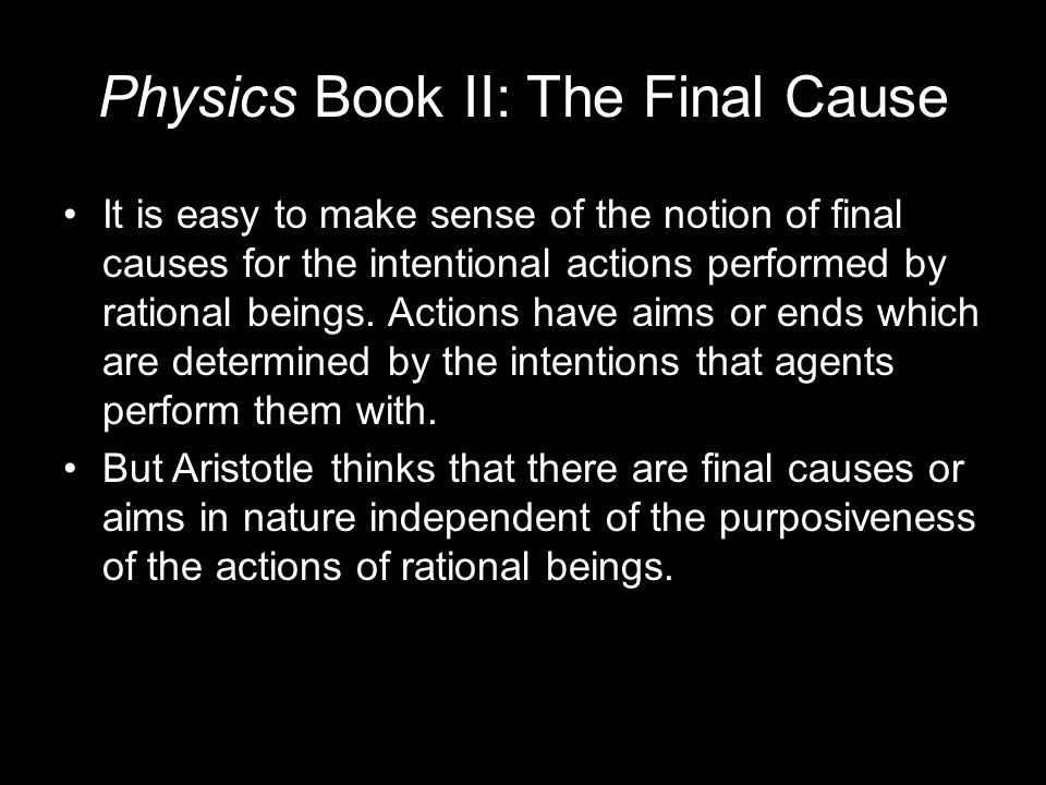 Physics Book II: The Final Cause It is easy to make sense of the notion of final causes for the intentional actions performed by rational beings.