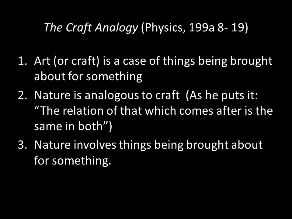 The Craft Analogy (Physics, 199a 8- 19) 1.Art (or craft) is a case of things being brought about for something 2.Nature is analogous to craft (As he puts it: The relation of that which comes after is the same in both ) 3.Nature involves things being brought about for something.