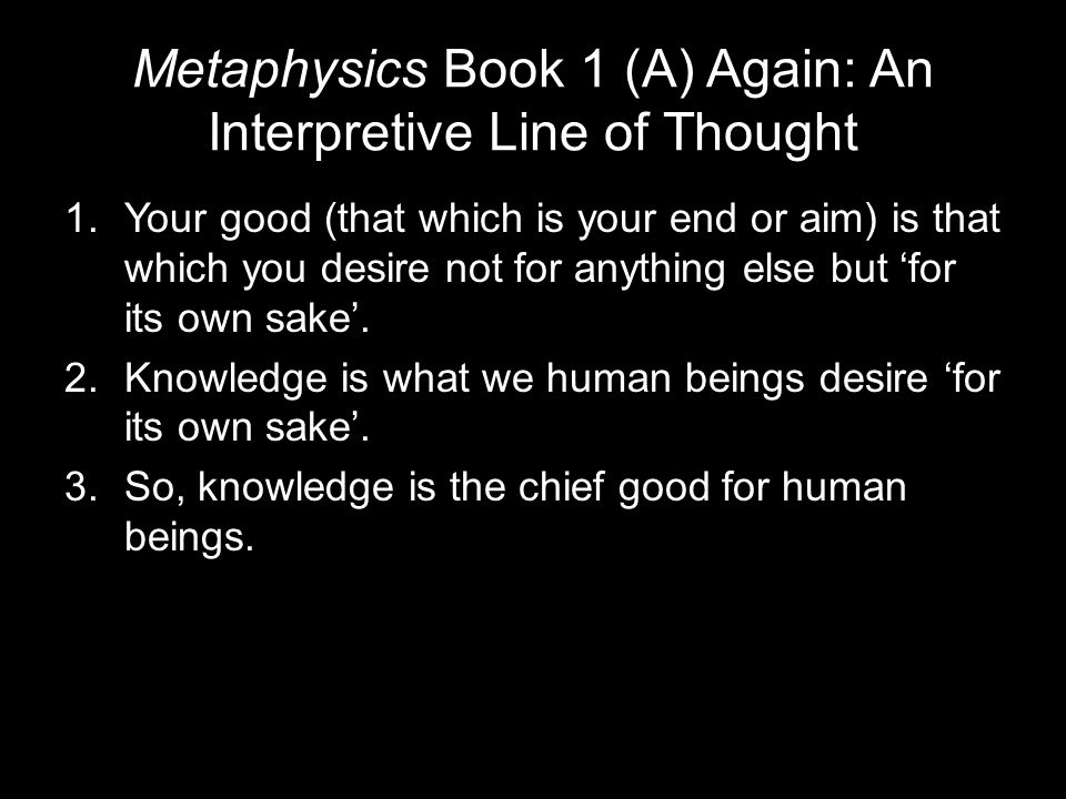 Metaphysics Book 1 (A) Again: An Interpretive Line of Thought 1.Your good (that which is your end or aim) is that which you desire not for anything else but 'for its own sake'.