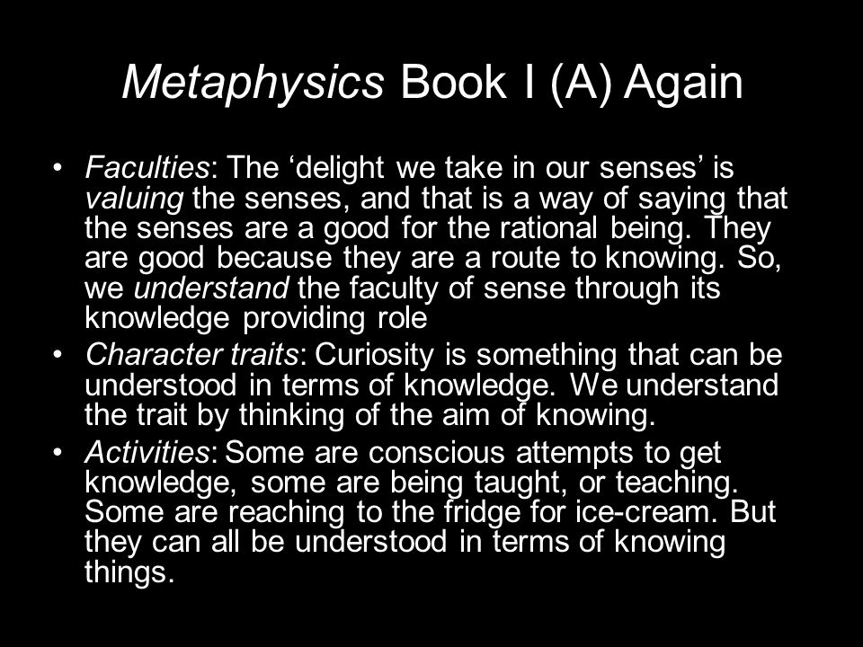 Metaphysics Book I (A) Again Faculties: The 'delight we take in our senses' is valuing the senses, and that is a way of saying that the senses are a good for the rational being.