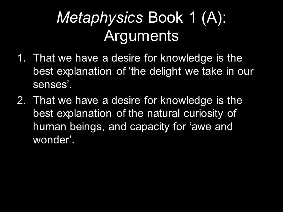 Metaphysics Book 1 (A): Arguments 1.That we have a desire for knowledge is the best explanation of 'the delight we take in our senses'.