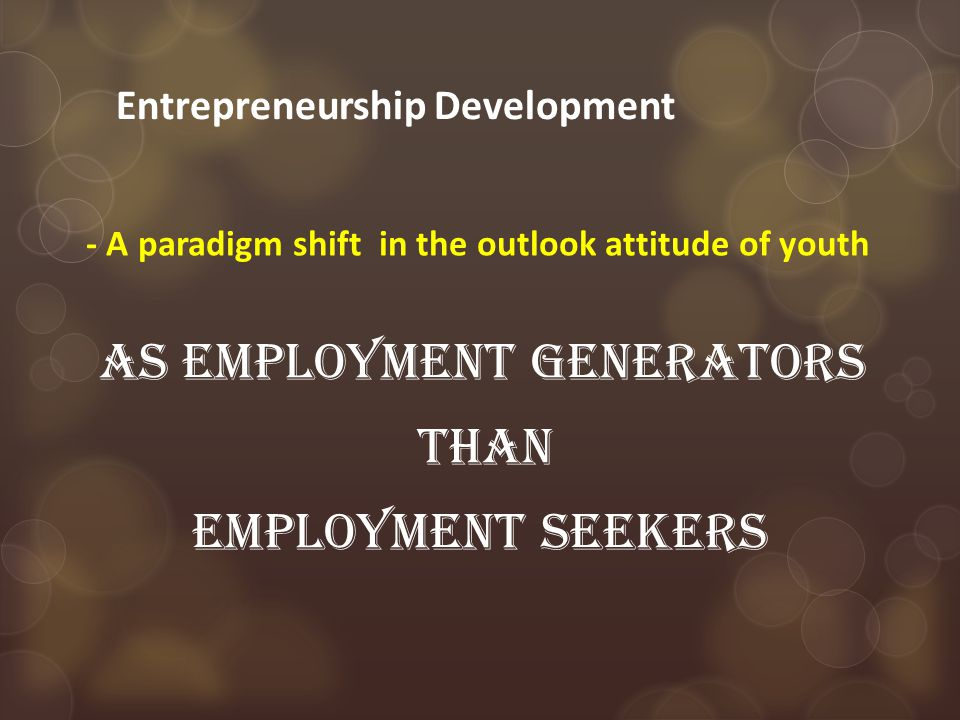 Entrepreneurship Development - A paradigm shift in the outlook attitude of youth As employment generators than employment seekers