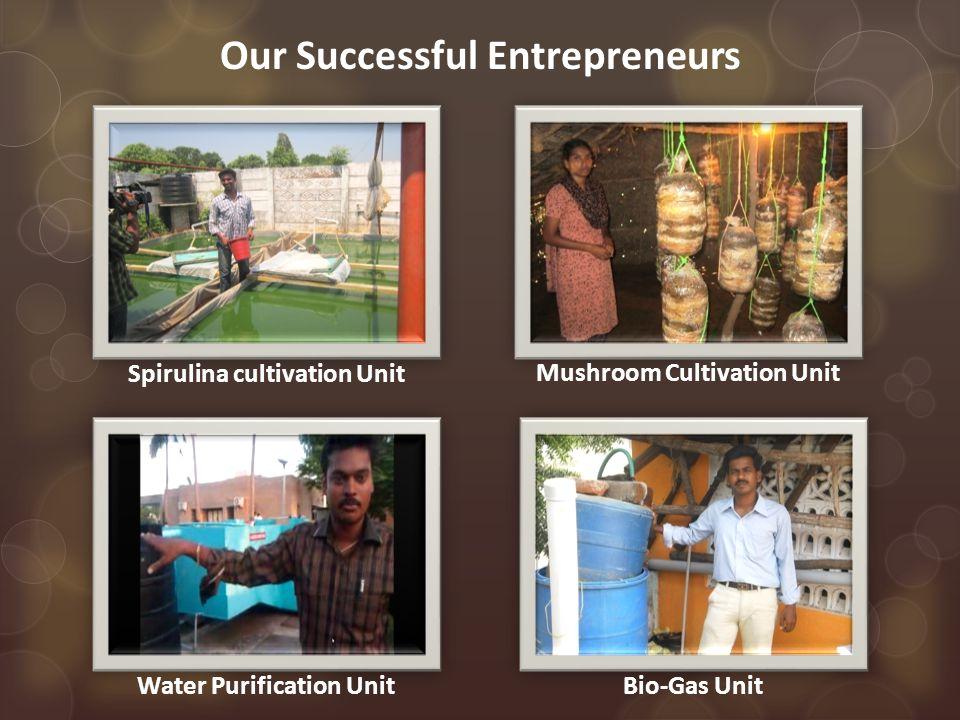 Our Successful Entrepreneurs Water Purification UnitBio-Gas Unit Mushroom Cultivation Unit Spirulina cultivation Unit