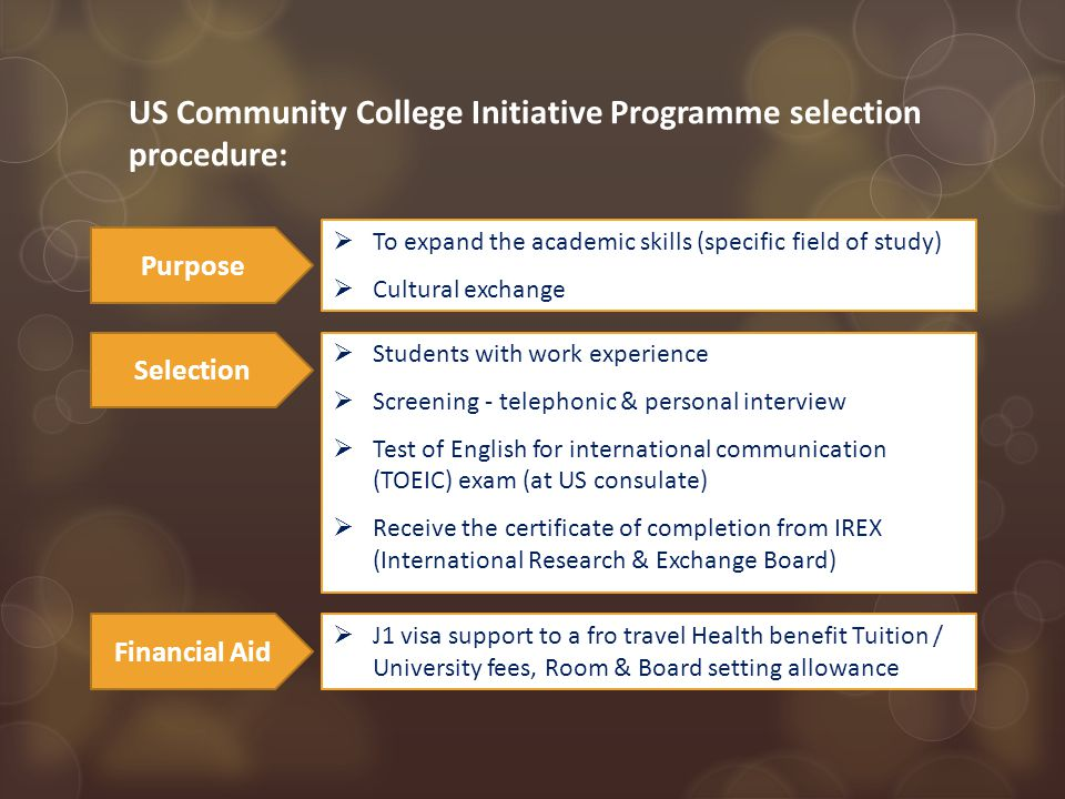 US Community College Initiative Programme selection procedure:  J1 visa support to a fro travel Health benefit Tuition / University fees, Room & Board setting allowance Financial Aid  Students with work experience  Screening - telephonic & personal interview  Test of English for international communication (TOEIC) exam (at US consulate)  Receive the certificate of completion from IREX (International Research & Exchange Board) Selection  To expand the academic skills (specific field of study)  Cultural exchange Purpose