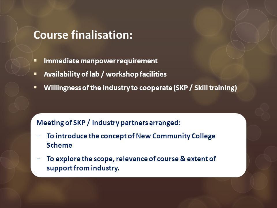 Course finalisation:  Immediate manpower requirement  Availability of lab / workshop facilities  Willingness of the industry to cooperate (SKP / Skill training) Meeting of SKP / Industry partners arranged: −To introduce the concept of New Community College Scheme −To explore the scope, relevance of course & extent of support from industry.