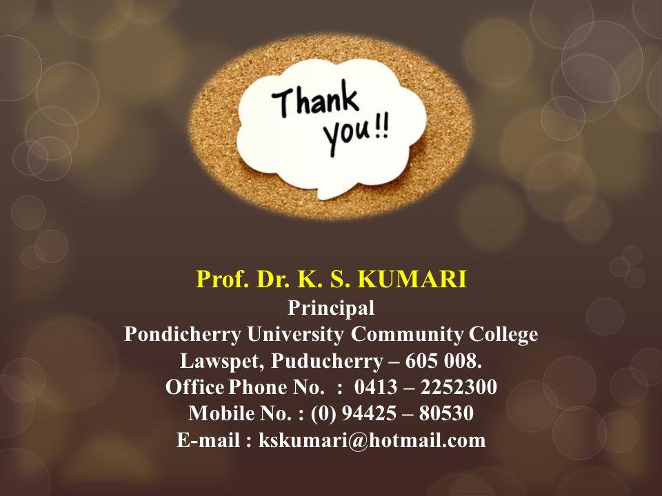 Prof. Dr. K. S. KUMARI Principal Pondicherry University Community College Lawspet, Puducherry – 605 008. Office Phone No. : 0413 – 2252300 Mobile No.
