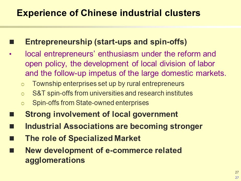 27 Experience of Chinese industrial clusters Entrepreneurship (start-ups and spin-offs) local entrepreneurs' enthusiasm under the reform and open policy, the development of local division of labor and the follow-up impetus of the large domestic markets.