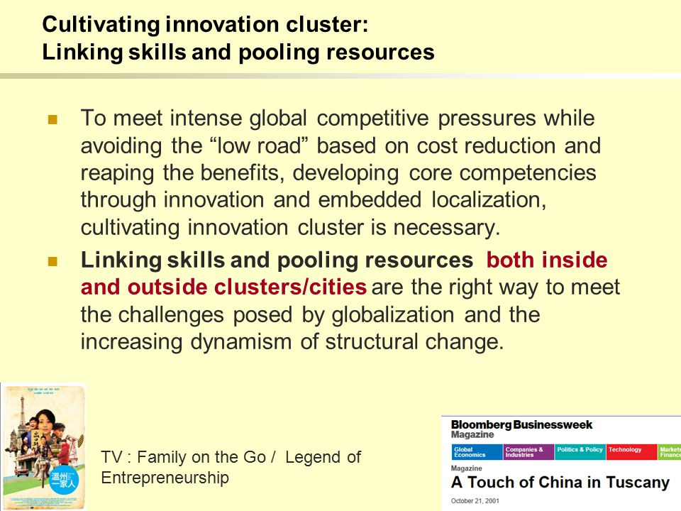 Cultivating innovation cluster: Linking skills and pooling resources To meet intense global competitive pressures while avoiding the low road based on cost reduction and reaping the benefits, developing core competencies through innovation and embedded localization, cultivating innovation cluster is necessary.
